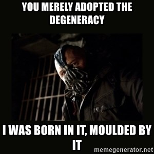 Bane Dark Knight - You merely adopted the degeneracy I was born in it, moulded by it