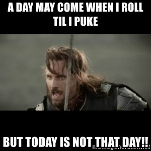 But it is not this Day ARAGORN - A day may come when I roll til I puke But today is not that day!!
