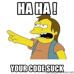 Nelson HaHa - HA HA ! Your code suck