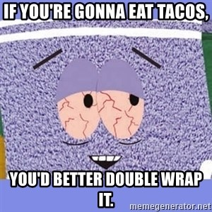 Towelie - If you're gonna eat Tacos, you'd better double wrap it.
