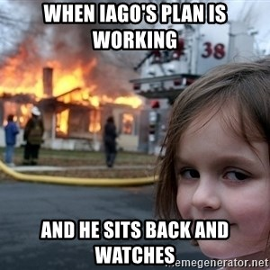Disaster Girl - when Iago's plan is working and he sits back and watches