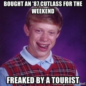 Bad Luck Brian - Bought an '87 Cutlass for the weekend Freaked by a tourist