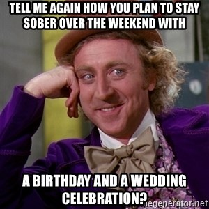 Willy Wonka - Tell me again how you plan to stay sober over the weekend with a birthday and a wedding celebration?