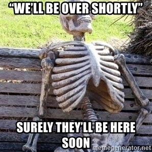 """Waiting For Op - """"We'll be over shortly"""" Surely they'll be here soon"""