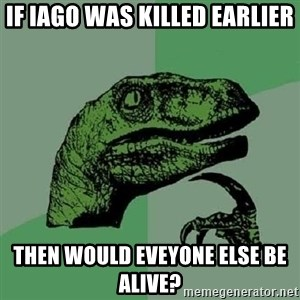 Philosoraptor - If iago was killed earlier then would eveyone else be alive?