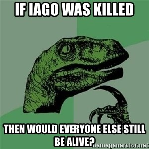 Philosoraptor - if iago was killed  then would everyone else still be alive?