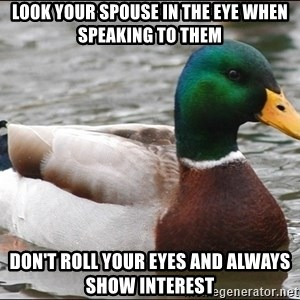 Actual Advice Mallard 1 - Look your spouse in the eye when speaking to them don't roll your eyes and always show interest