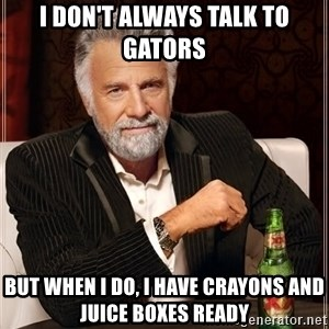 The Most Interesting Man In The World - I don't always talk to Gators But when I do, I have crayons and juice boxes ready