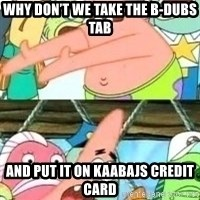 patrick star - Why don't we take the b-dubs tab And put it on kaabajs credit card
