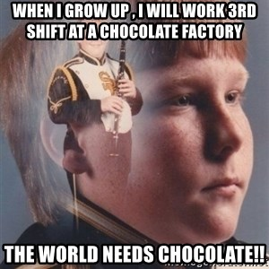 PTSD Clarinet Boy - When I grow up , I will work 3rd shift at a chocolate factory  The world needs chocolate!!