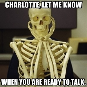 Skeleton waiting - Charlotte, let me know When you are ready to talk.
