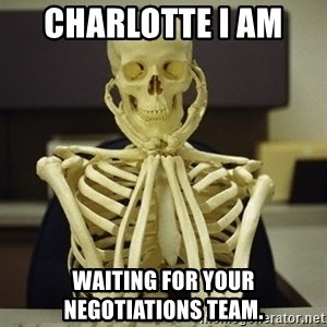 Skeleton waiting - Charlotte I am  waiting for your negotiations team.