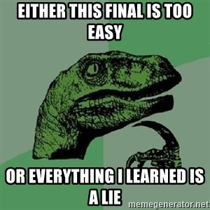 Philosoraptor - Either this final is too easy or everything I learned is a lie