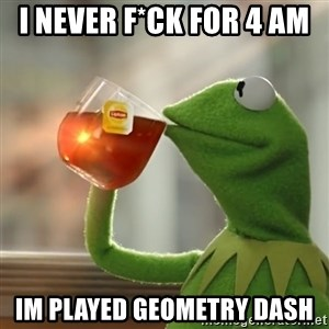 Kermit The Frog Drinking Tea - I NEVER F*CK FOR 4 AM  IM PLAYED GEOMETRY DASH