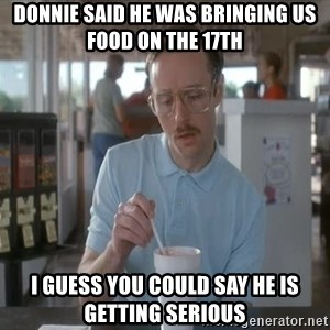 so i guess you could say things are getting pretty serious - Donnie said he was bringing us food on the 17th I guess you could say he is getting serious