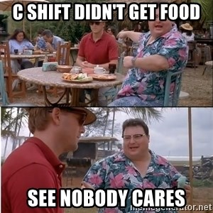 See? Nobody Cares - C Shift didn't get food See Nobody Cares