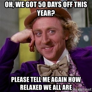 Willy Wonka - Oh, we got 50 days off this year? Please tell me again HOW RELAXED WE ALL ARE