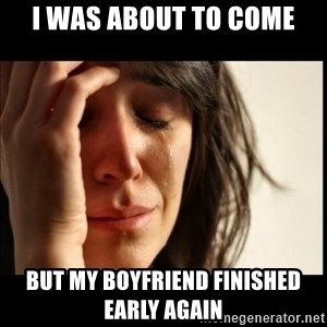 First World Problems - I was about to come but my boyfriend finished early again