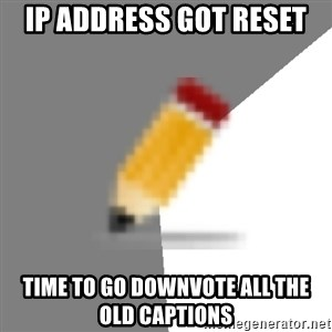 Advice Edit Button - IP address got reset time to go downvote all the old captions