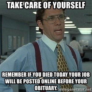 Office Space Boss - Take care of yourself Remember if you died today your job will be posted online before your obituary.