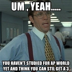 Office Space Boss - Um , yeah..... You haven't studied for AP World yet and think you can stil get a 3