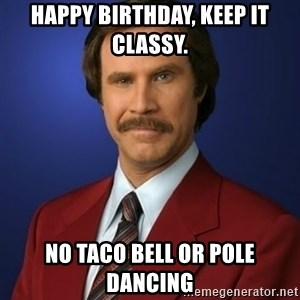 Anchorman Birthday - Happy Birthday, Keep it Classy. No Taco Bell or pole dancing