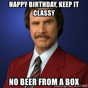 Anchorman Birthday - Happy Birthday, Keep it Classy No Beer from a Box
