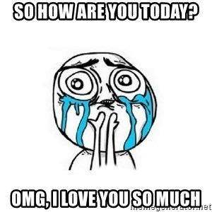 Crying face - So how are you today? Omg, I love you so much