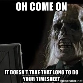 OP will surely deliver skeleton - oh come on it doesn't take THAT long to do your timesheet