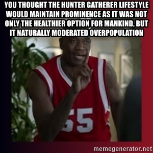 Dikembe Mutombo - you thought the hunter gatherer lifestyle would maintain prominence as it was not only the healthier option for mankind, but it naturally moderated overpopulation