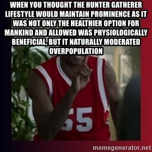 Dikembe Mutombo - when you thought the hunter gatherer lifestyle would maintain prominence as it was not only the healthier option for mankind and allowed was physiologically beneficial, but it naturally moderated overpopulation