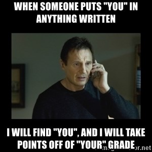 """I will find you and kill you - when someone puts """"you"""" in anything written I will find """"you"""", and I will take points off of """"your"""" grade"""