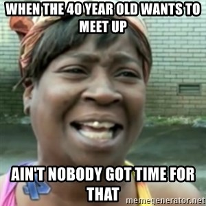 Ain't nobody got time fo dat so - When the 40 year old wants to meet up  ain't nobody got time for that