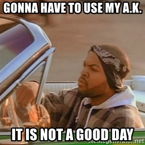 Good Day Ice Cube - Gonna have to use my A.K. it is not a good day