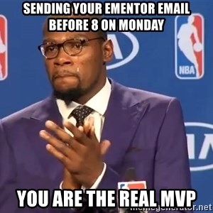 KD you the real mvp f - Sending your ementor email before 8 on Monday You are the real MVP
