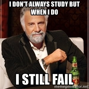The Most Interesting Man In The World - I don't always study but when i do I still fail