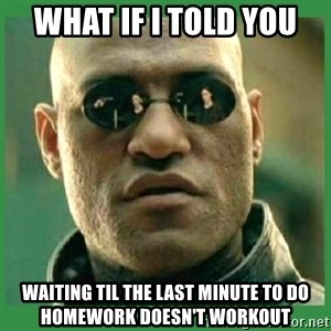 Matrix Morpheus - What if i told you  waiting til the last minute to do homework doesn't workout