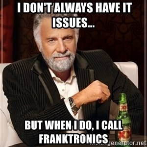 The Most Interesting Man In The World - I don't always have IT issues... But when I do, I call Franktronics