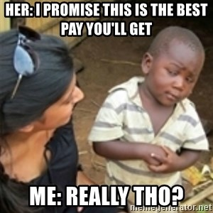 Skeptical african kid  - her: i promise this is the best pay you'll get  me: really tho?