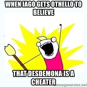 All the things - When Iago gets Othello to believe That Desdemona is a cheater