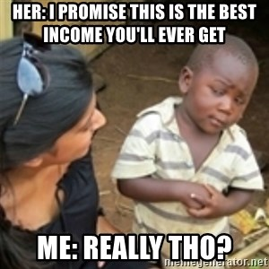 Skeptical african kid  - her: I promise this is the best income you'll ever get  me: really tho?