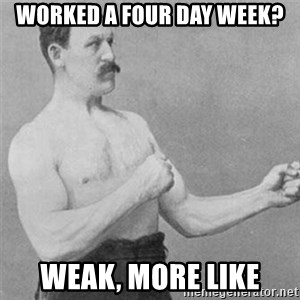 overly manlyman - worked a four day week? weak, more like