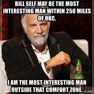 The Most Interesting Man In The World - Bill Self may be the most interesting man within 250 miles of OKC. I am the most interesting man outside that comfort zone.