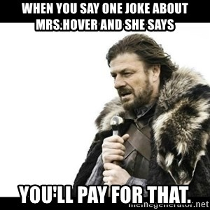 Winter is Coming - When you say one joke about Mrs.Hover and she says  YOU'll pay for that.