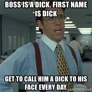 Office Space Boss - Boss is a dick. First name is Dick Get to call him a dick to his face every day.