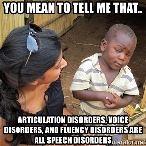 Skeptical African Child - You mean to tell me that.. articulation disorders, voice disorders, and fluency disorders are all speech disorders
