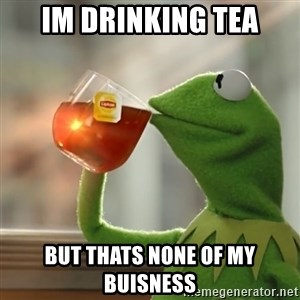 Kermit The Frog Drinking Tea - im drinking tea but thats none of my buisness