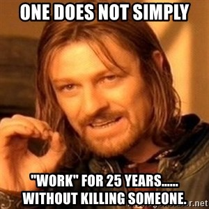 """One Does Not Simply - One does not simply """"work"""" for 25 years...... without killing someone."""