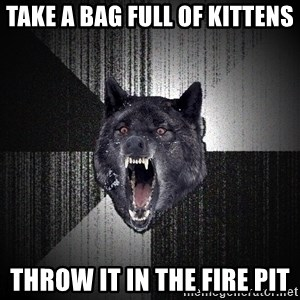 Insanity Wolf - take a bag full of kittens throw it in the fire pit