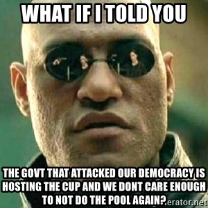 What if I told you / Matrix Morpheus - WHAT IF I TOLD YOU THE GOVT THAT ATTACKED OUR DEMOCRACY IS HOSTING THE CUP AND WE DONT CARE ENOUGH TO NOT DO THE POOL AGAIN?